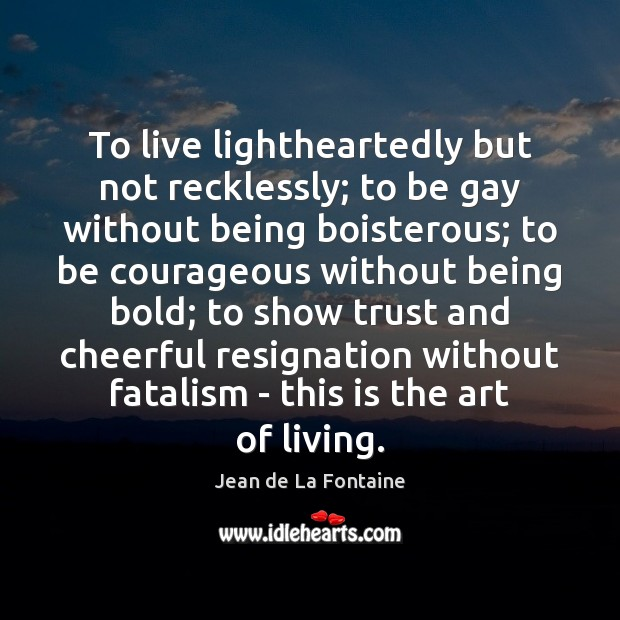 To live lightheartedly but not recklessly; to be gay without being boisterous; Jean de La Fontaine Picture Quote