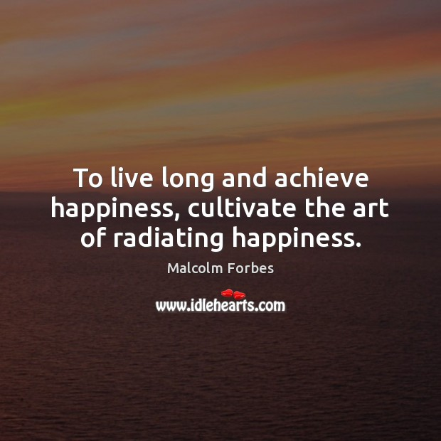 To live long and achieve happiness, cultivate the art of radiating happiness. Malcolm Forbes Picture Quote