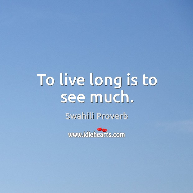 To live long is to see much. Swahili Proverbs Image
