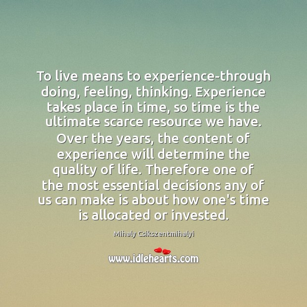 To live means to experience-through doing, feeling, thinking. Experience takes place in Mihaly Csikszentmihalyi Picture Quote