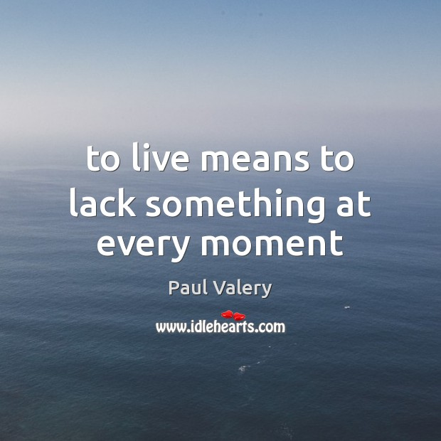 To live means to lack something at every moment Paul Valery Picture Quote