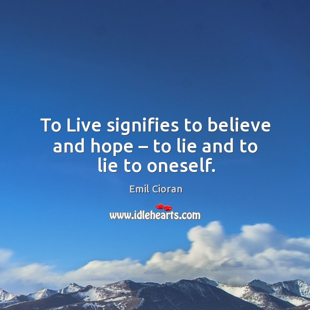 To live signifies to believe and hope – to lie and to lie to oneself. Emil Cioran Picture Quote