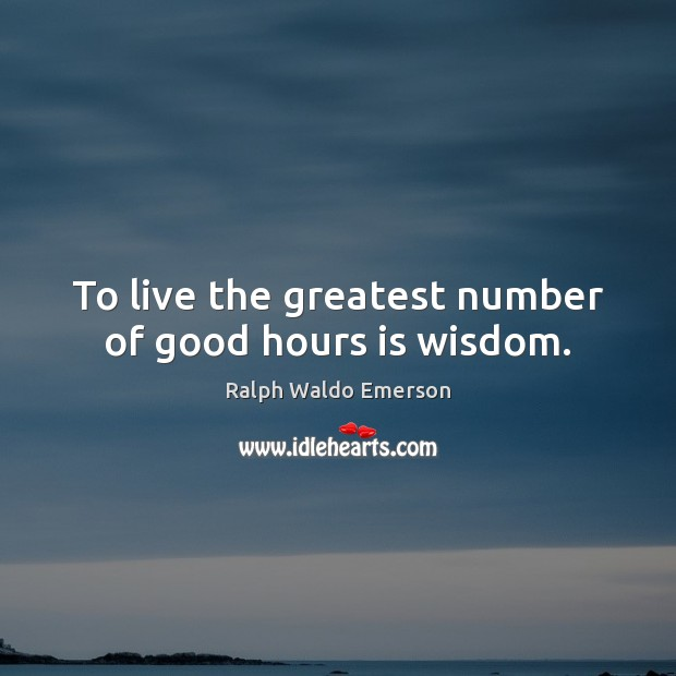 To live the greatest number of good hours is wisdom. Image