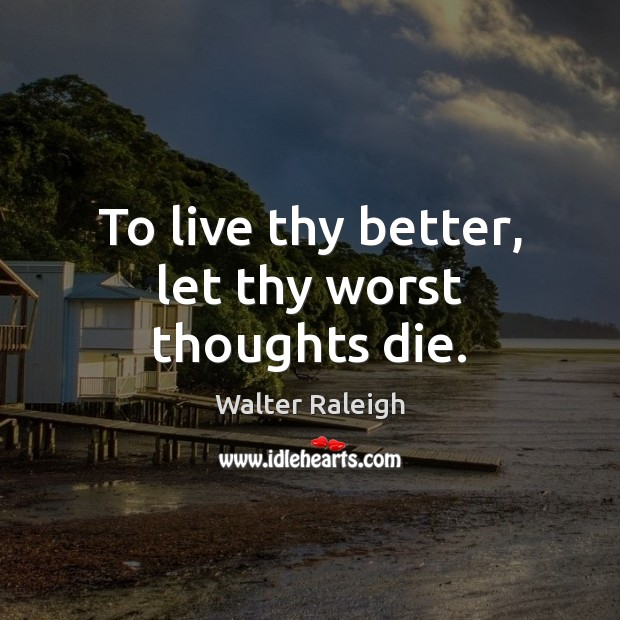 Walter Raleigh Picture Quote image saying: To live thy better, let thy worst thoughts die.