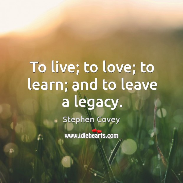 To live; to love; to learn; and to leave a legacy. Image