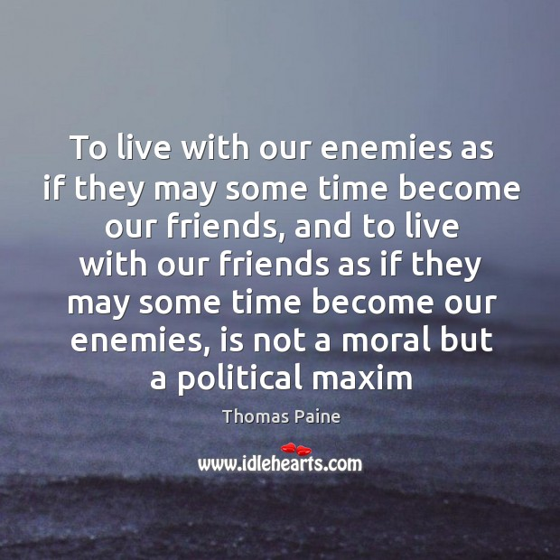 Image, To live with our enemies as if they may some time become