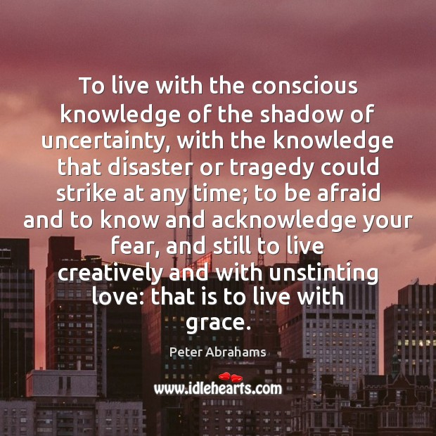 Image, To live with the conscious knowledge of the shadow of uncertainty, with