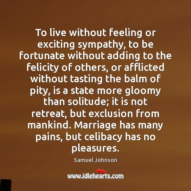 To live without feeling or exciting sympathy, to be fortunate without adding Samuel Johnson Picture Quote