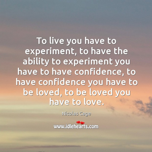 To live you have to experiment, to have the ability to experiment you have to have confidence Image