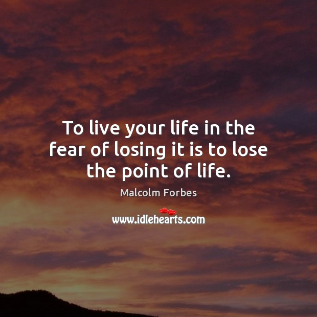 To live your life in the fear of losing it is to lose the point of life. Malcolm Forbes Picture Quote
