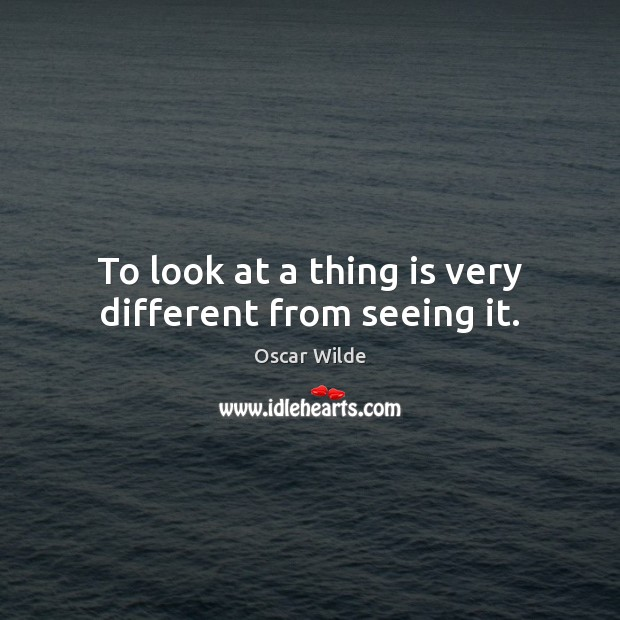 Image, To look at a thing is very different from seeing it.