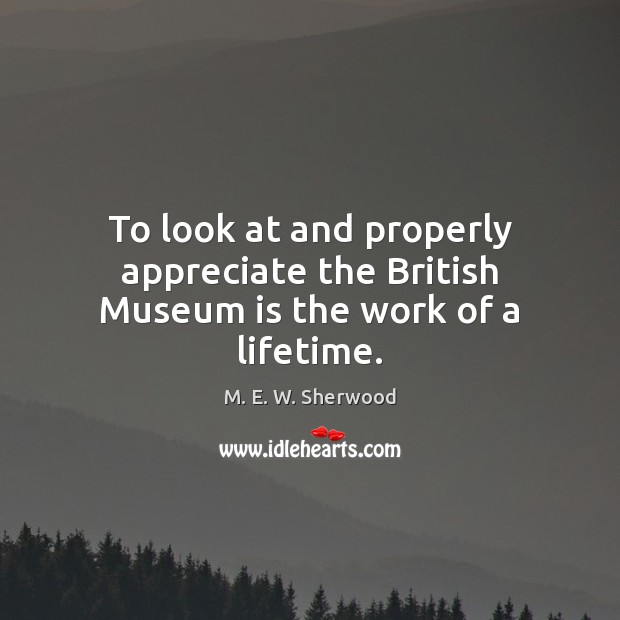To look at and properly appreciate the British Museum is the work of a lifetime. M. E. W. Sherwood Picture Quote