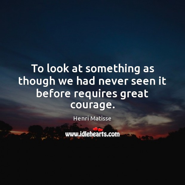 To look at something as though we had never seen it before requires great courage. Image