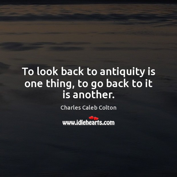 To look back to antiquity is one thing, to go back to it is another. Image