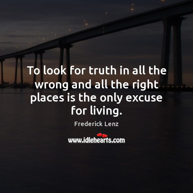 To look for truth in all the wrong and all the right places is the only excuse for living. Image