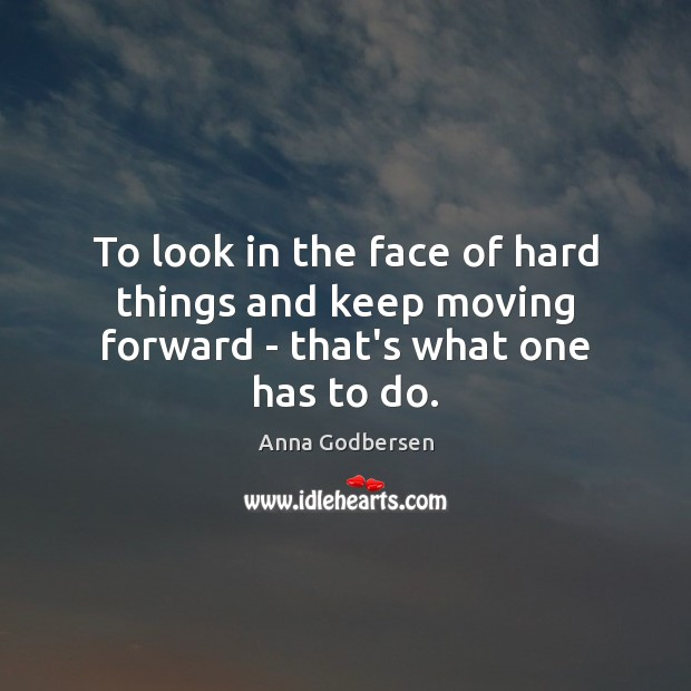Image, To look in the face of hard things and keep moving forward – that's what one has to do.