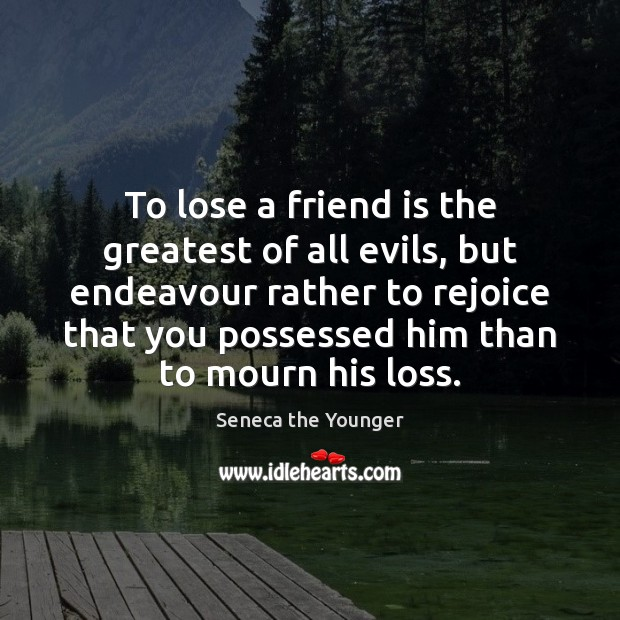 To lose a friend is the greatest of all evils, but endeavour Image