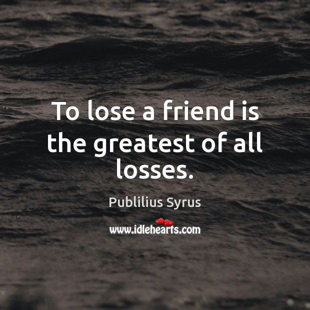 To lose a friend is the greatest of all losses. Publilius Syrus Picture Quote