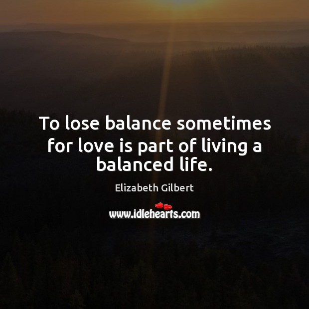 To lose balance sometimes for love is part of living a balanced life. Image