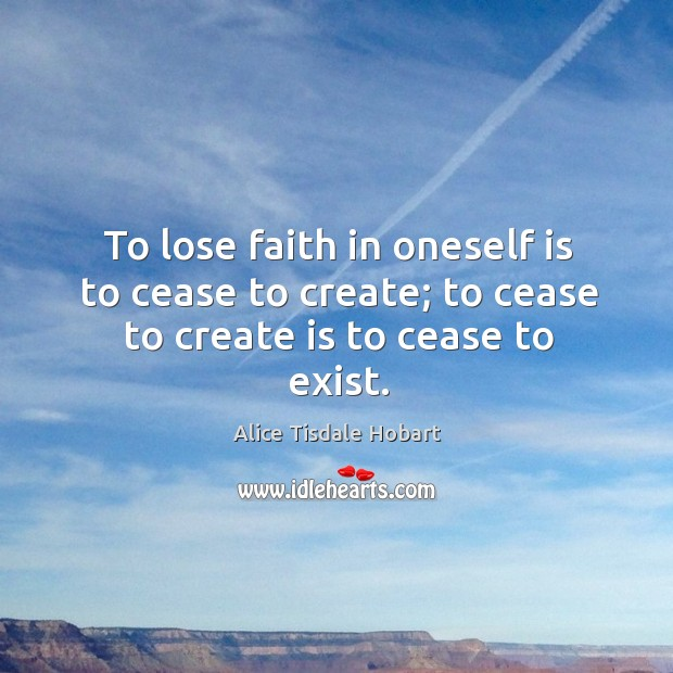 Image, To lose faith in oneself is to cease to create; to cease to create is to cease to exist.