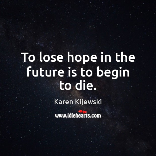 To lose hope in the future is to begin to die. Image