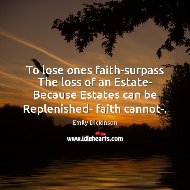 Image, To lose ones faith-surpass The loss of an Estate- Because Estates can