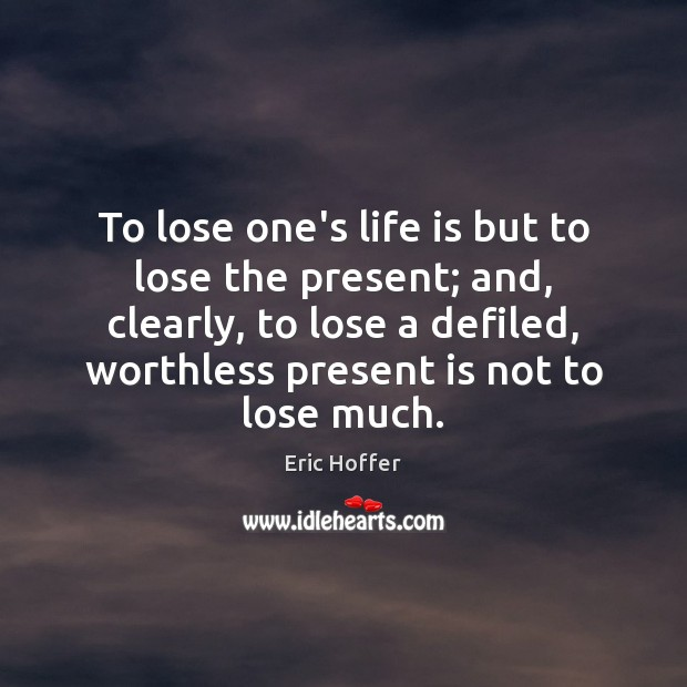 To lose one's life is but to lose the present; and, clearly, Image
