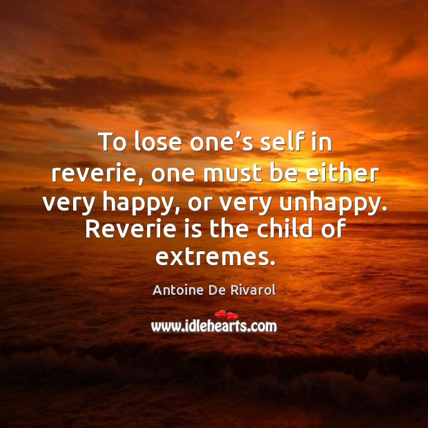 To lose one's self in reverie, one must be either very happy, or very unhappy. Antoine De Rivarol Picture Quote