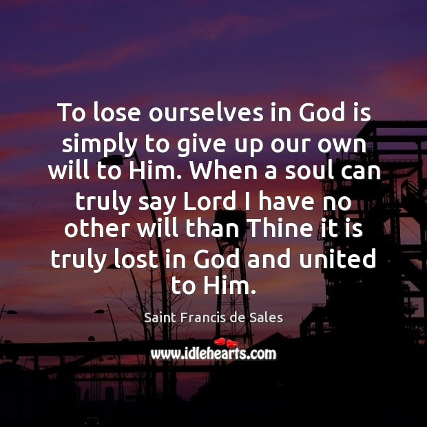 To lose ourselves in God is simply to give up our own Saint Francis de Sales Picture Quote