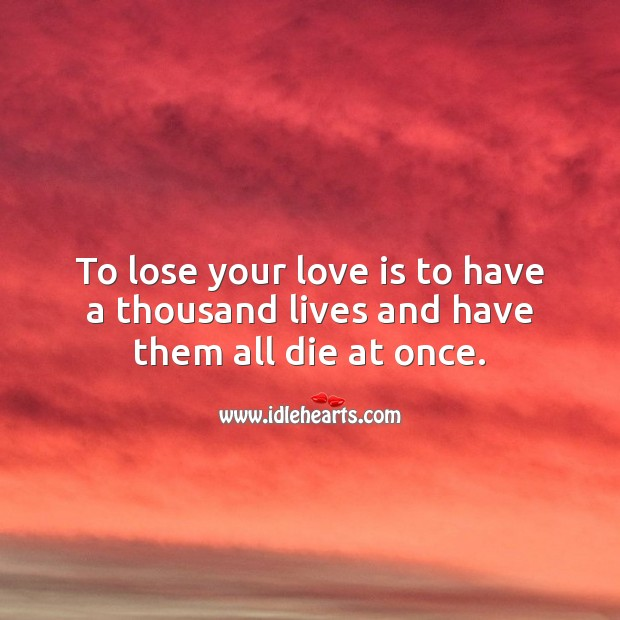 Image, To lose your love is to have a thousand lives and have them all die at once.