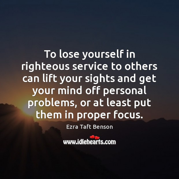 Image, To lose yourself in righteous service to others can lift your sights