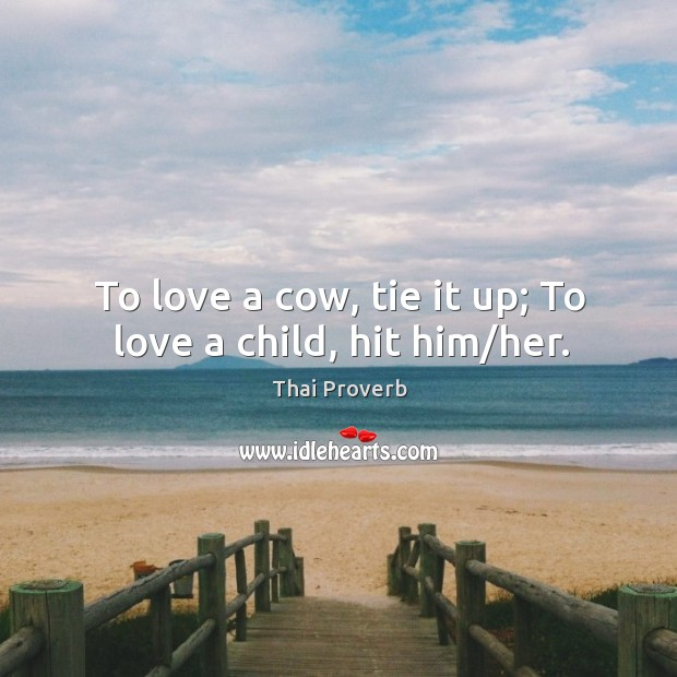To love a cow, tie it up; to love a child, hit him/her. Thai Proverbs Image