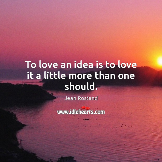 To love an idea is to love it a little more than one should. Jean Rostand Picture Quote