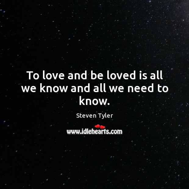 To love and be loved is all we know and all we need to know. Steven Tyler Picture Quote