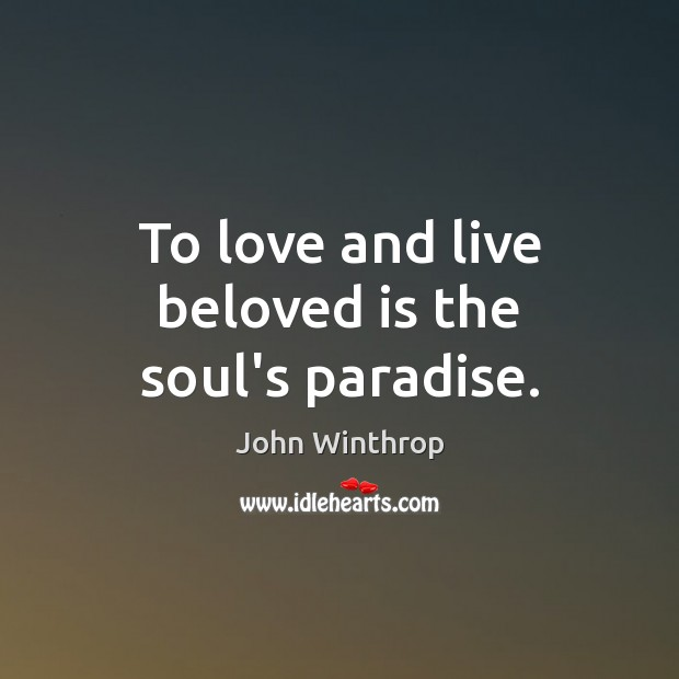 To love and live beloved is the soul's paradise. John Winthrop Picture Quote
