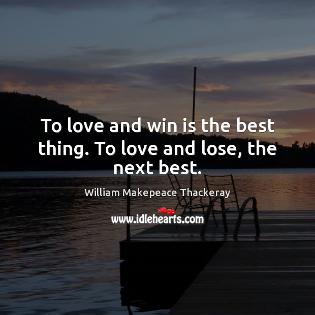 To love and win is the best thing. To love and lose, the next best. William Makepeace Thackeray Picture Quote