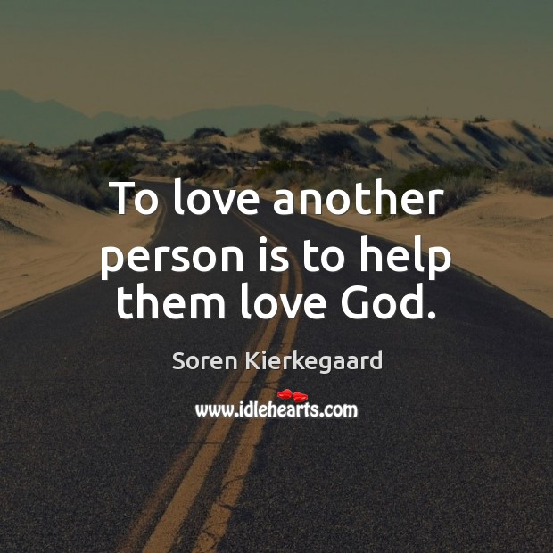To love another person is to help them love God. Image