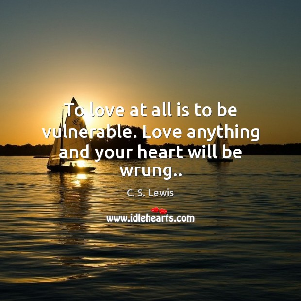 To love at all is to be vulnerable. Love anything and your heart will be wrung.. Image