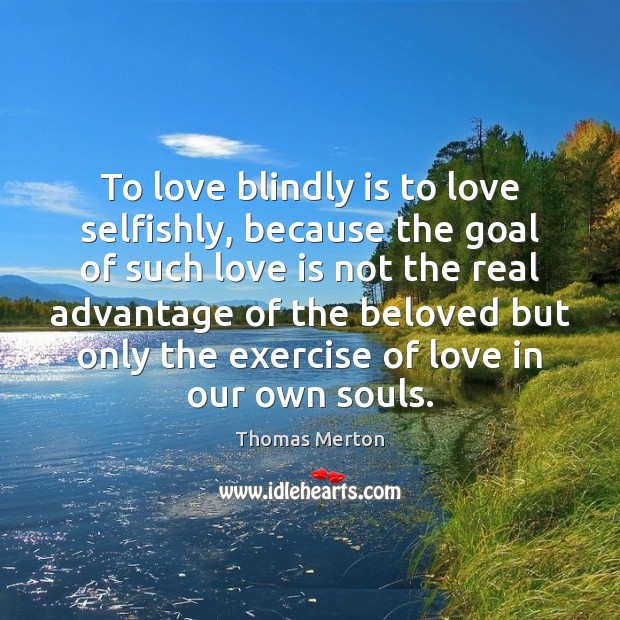 To love blindly is to love selfishly, because the goal of such Thomas Merton Picture Quote