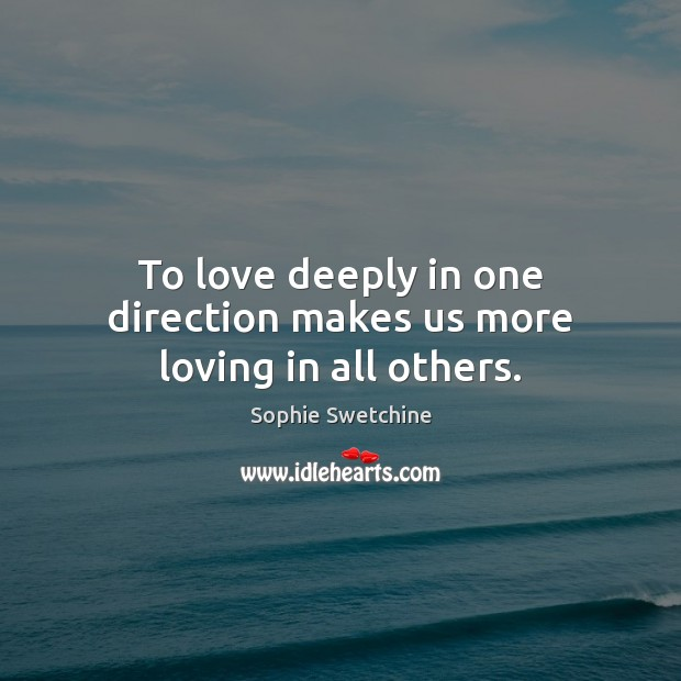 To love deeply in one direction makes us more loving in all others. Sophie Swetchine Picture Quote