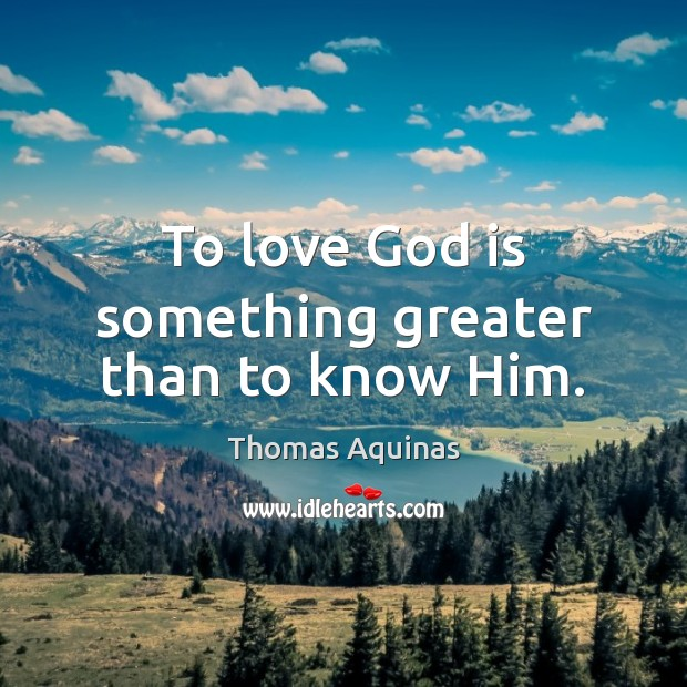 To love God is something greater than to know Him. Thomas Aquinas Picture Quote