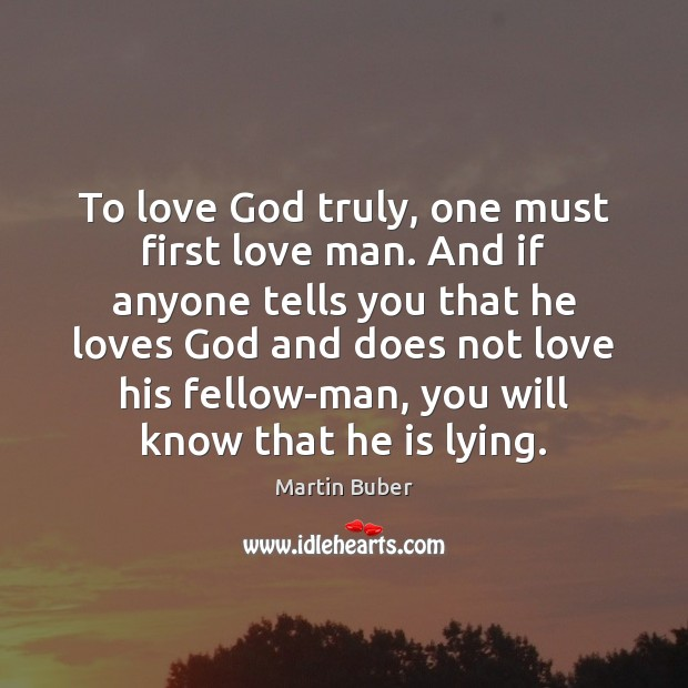 To love God truly, one must first love man. And if anyone Martin Buber Picture Quote