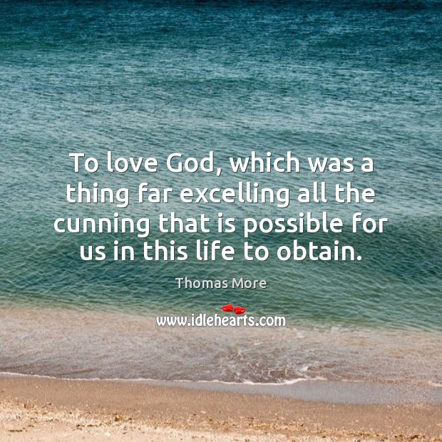 To love God, which was a thing far excelling all the cunning Thomas More Picture Quote