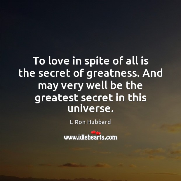 Image, To love in spite of all is the secret of greatness. And