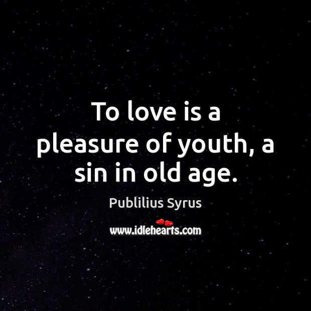 To love is a pleasure of youth, a sin in old age. Publilius Syrus Picture Quote