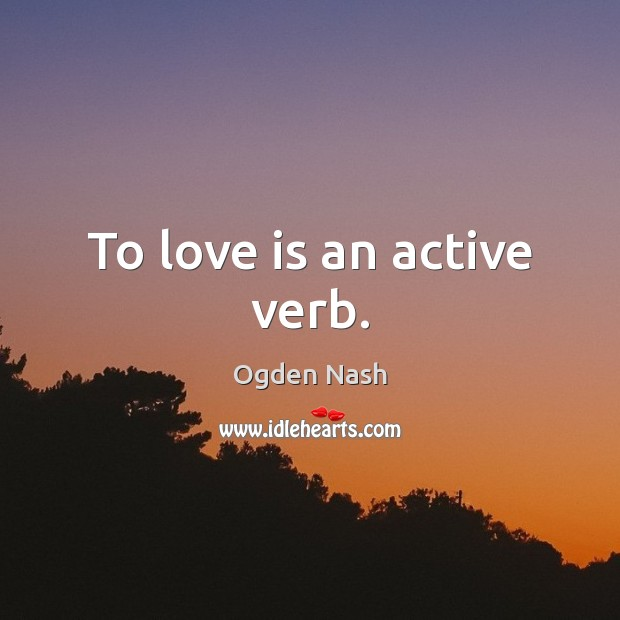 To love is an active verb. Ogden Nash Picture Quote