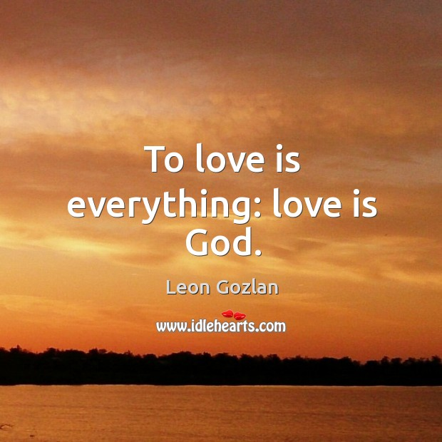 To love is everything: love is God. Image