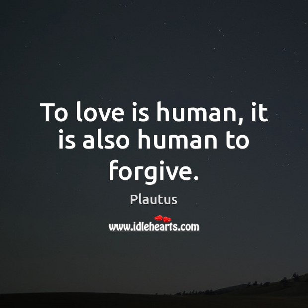 To love is human, it is also human to forgive. Plautus Picture Quote