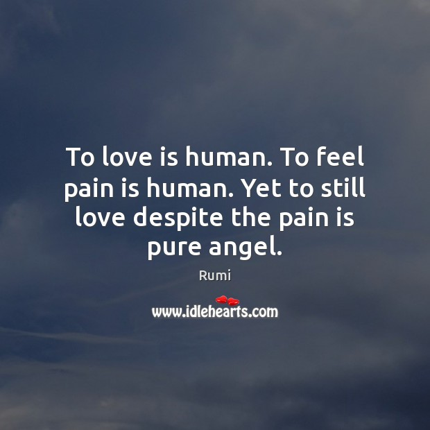 To love is human. To feel pain is human. Yet to still love despite the pain is pure angel. Pain Quotes Image