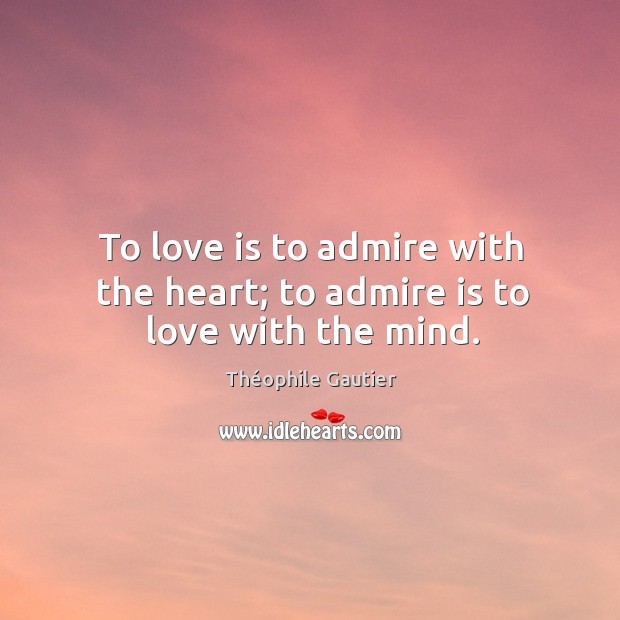 To love is to admire with the heart; to admire is to love with the mind. Image